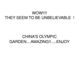 WOW!!!! THEY SEEM TO BE UNBELIEVABLE ! CHINA'S OLYMPIC GARDEN....AMAZING!!.....ENJOY