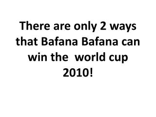 There are only 2 ways that Bafana Bafana can win the  world cup 2010!