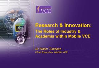 Research & Innovation: The Roles of Industry & Academia within Mobile VCE Dr Walter Tuttlebee