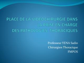 PLACE DE LA VIDEOCHIRURGIE DANS LA PRISE EN CHARGE  DES PATHOLOGIES  THORACIQUES