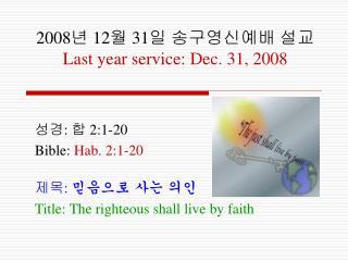 2008 년  12 월  31 일 송구영신예배 설교 Last year service: Dec. 31, 2008