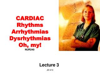 CARDIAC Rhythms Arrhythmias Dysrhythmias Oh, my