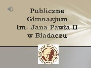 Publiczne Gimnazjum  im. Jana Pawła II       w Biadaczu