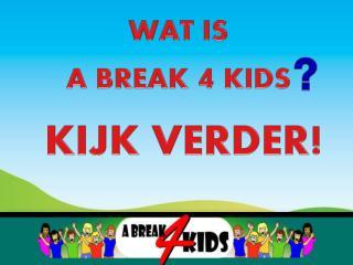 WAT IS  A BREAK  4  KIDS  KIJK VERDER !