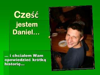 Cześć  jestem Daniel…