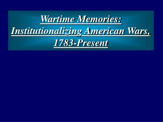 Wartime Memories: Institutionalizing American Wars, 1783-Present