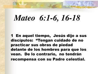 Mateo 6:1 - 6, 16-18