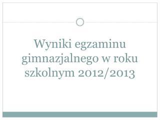 Wyniki egzaminu gimnazjalnego w roku szkolnym 2012/2013