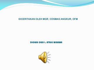 DICERITAKAN OLEH MGR. COSMAS ANGKUR, OFM