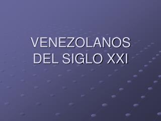 VENEZOLANOS   DEL SIGLO XXI