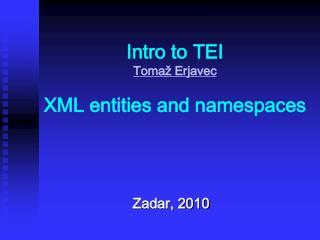 Intro to TEI Tomaž Erjavec XML entities and namespaces