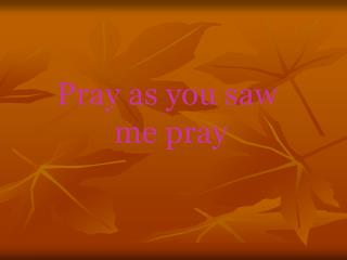 Pray as you saw  me pray