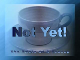The Trials Of A Teacup