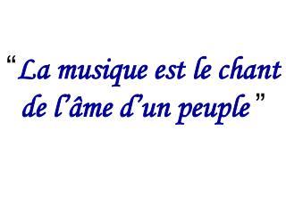 """"""" La musique est le chant de l'âme d'un peuple """""""