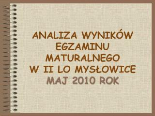 ANALIZA WYNIKÓW EGZAMINU MATURALNEGO  W II LO MYSŁOWICE  MAJ 2010 ROK