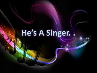 He�s A Singer. .