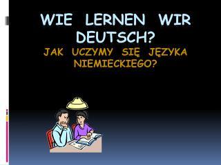 Wie   lernen   wir   deutsch ? Jak  uczymy  się  języka niemieckiego?