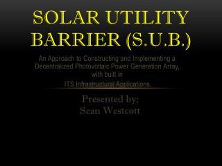 Solar Utility Barrier (S.U.B.)