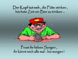 Der Kopf tut weh  , die Füße stinken , höchste Zeit ein Bier zu trinken ...