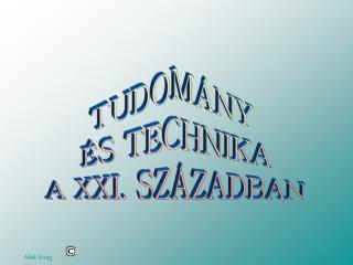 TUDOMÁNY  ÉS TECHNIKA A XXI. SZÁZADBAN