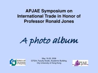 APJAE Symposium on International Trade in Honor of Professor Ronald Jones A photo album
