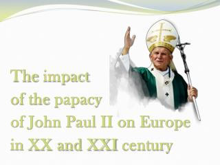 The impact of  the papacy of John Paul II on Europe  in  XX and XXI  century