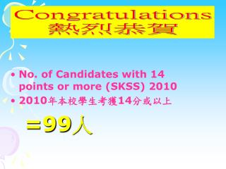 No. of Candidates with 14 points or more (SKSS) 2010  2010 年本校學生考獲 14 分或以上   =99 人