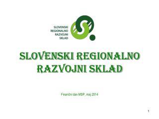 Slovenski  regionalno  razvojni sklad Finančni dan MSP, maj 2014