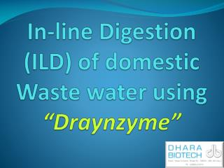 "In-line Digestion (ILD) of domestic Waste water using  "" Draynzyme """