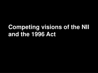 Competing visions of the NII and the 1996 Act