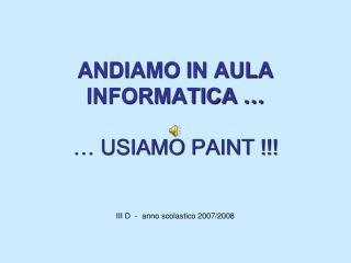 ANDIAMO IN AULA INFORMATICA … … USIAMO PAINT !!! III D  -  anno scolastico 2007/2008