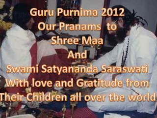 Guru  Purnima  2012 Our  Pranams   to Shree  Maa And Swami  Satyananda Saraswati