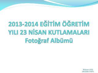 2013-2014 EĞİTİM ÖĞRETİM YILI 23 NİSAN KUTLAMALARI Fotoğraf Albümü