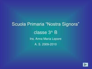 "Scuola Primaria ""Nostra Signora"" classe 3^ B Ins. Anna Maria Lepore A. S. 2009-2010"