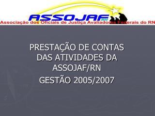 PRESTAÇÃO DE CONTAS DAS ATIVIDADES DA ASSOJAF/RN GESTÃO 2005/2007