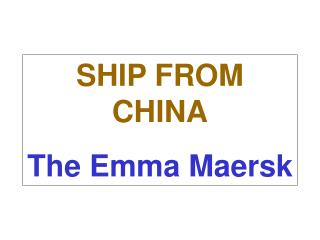 SHIP FROM CHINA The Emma Maersk