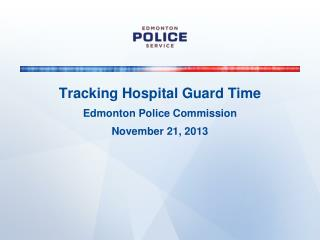 Tracking Hospital Guard Time Edmonton Police Commission November 21, 2013
