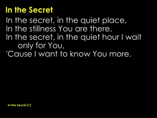 In the Secret, in the Quiet place In the Stillness, you are there In the Secret, in the Quiet Hour I wait, Only for You