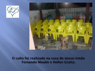 O culto foi realizado na casa do nosso irmão Fernando  Moulin  e Hellen  Grattz .