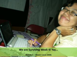We are Surviving Week 4! Yay…  Module 3 –  Week 4  (June 2009)