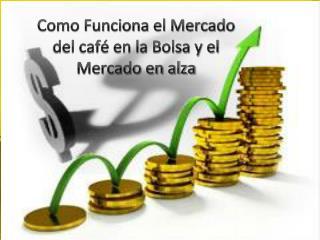 Como Funciona el Mercado del caf� en la Bolsa y el Mercado en alza