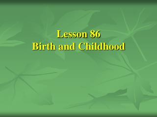 Lesson 86 Birth and Childhood