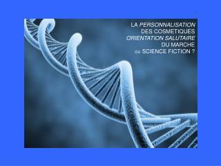 LA  PERSONNALISATION DES COSMETIQUES  ORIENTATION SALUTAIRE DU MARCHE OU  SCIENCE FICTION ?