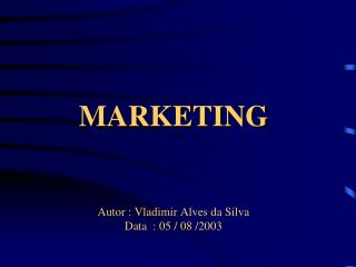 MARKETING Autor : Vladimir Alves da Silva Data  : 05 / 08 /2003