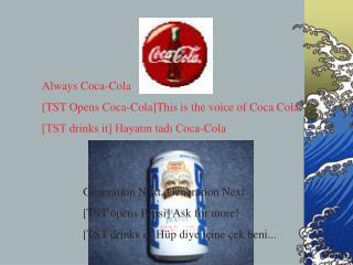 Always Coca-Cola  [TST Opens Coca-Cola]This is the voice of Coca Cola