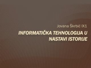 INFORMATIČKA Tehnologija u nastavi ISTORIJE
