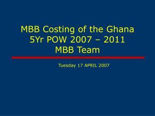 MBB Costing of the Ghana 5Yr POW 2007 – 2011  MBB Team