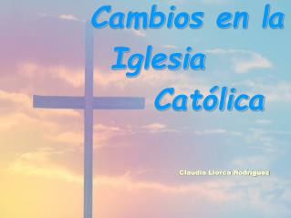 Cambios en la    Iglesia            Católica