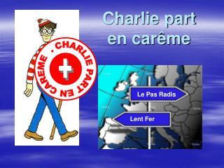 Charlie part en car�me
