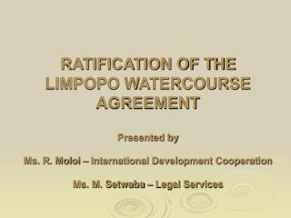 RATIFICATION OF THE LIMPOPO WATERCOURSE AGREEMENT  Presented by   Ms. R. Moloi   International Development Cooperation